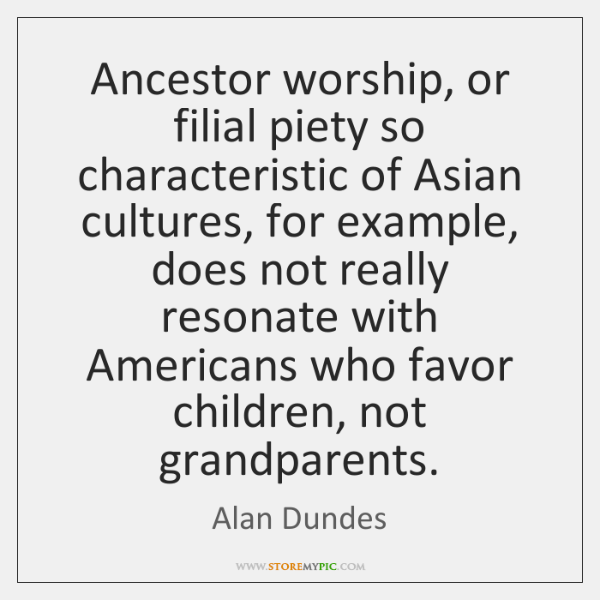 Ancestor worship, or filial piety so characteristic of Asian cultures, for example, ...