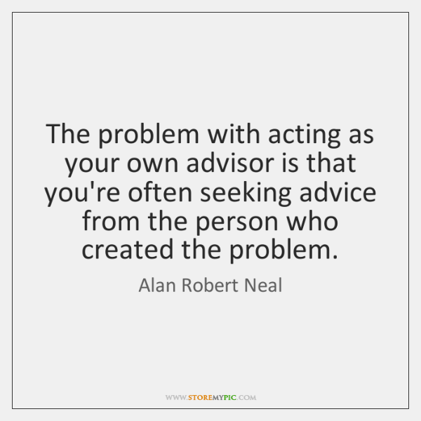 The problem with acting as your own advisor is that you're often ...