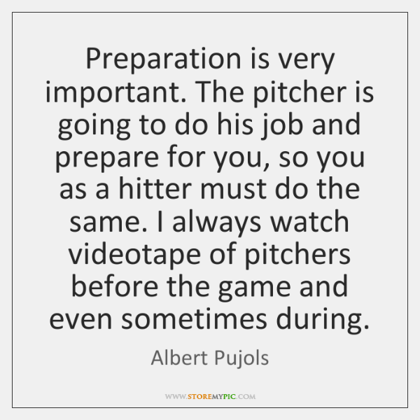 Preparation is very important. The pitcher is going to do his job ...
