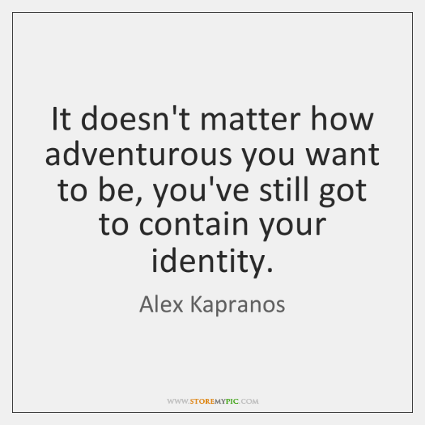 It doesn't matter how adventurous you want to be, you've still got ...