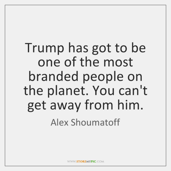 Trump has got to be one of the most branded people on ...