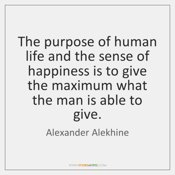 The purpose of human life and the sense of happiness is to ...