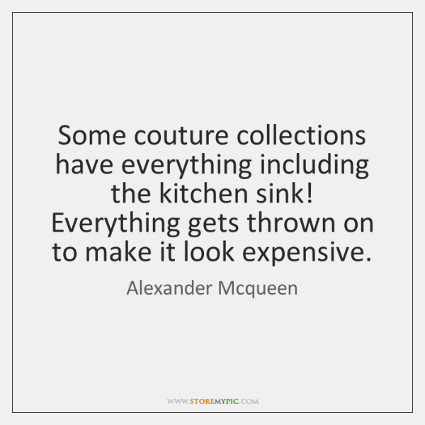 Some couture collections have everything including the kitchen sink! Everything gets thrown ...
