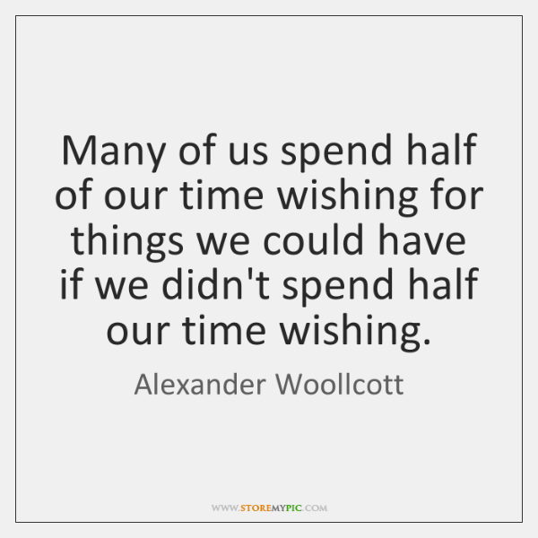 Many of us spend half of our time wishing for things we ...