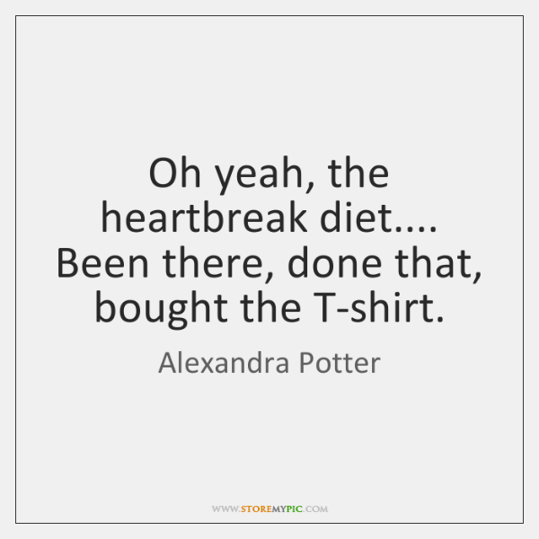 Oh yeah, the heartbreak diet.... Been there, done that, bought the T-shirt.