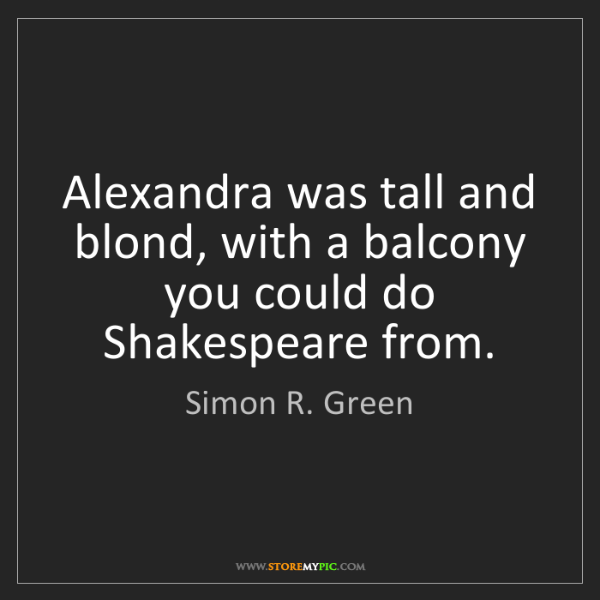 Simon R. Green: Alexandra was tall and blond, with a balcony you could...