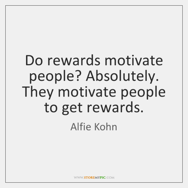 Do rewards motivate people? Absolutely. They motivate people to get rewards.