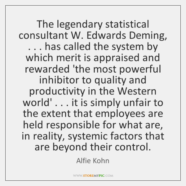 The legendary statistical consultant W. Edwards Deming, . . . has called the system by ...
