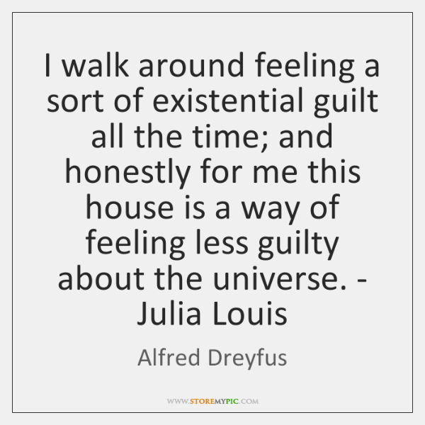 I walk around feeling a sort of existential guilt all the time; ...