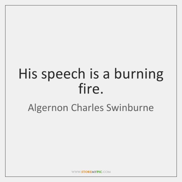 His speech is a burning fire.