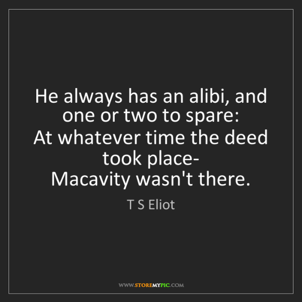 T S Eliot: He always has an alibi, and one or two to spare:   At...