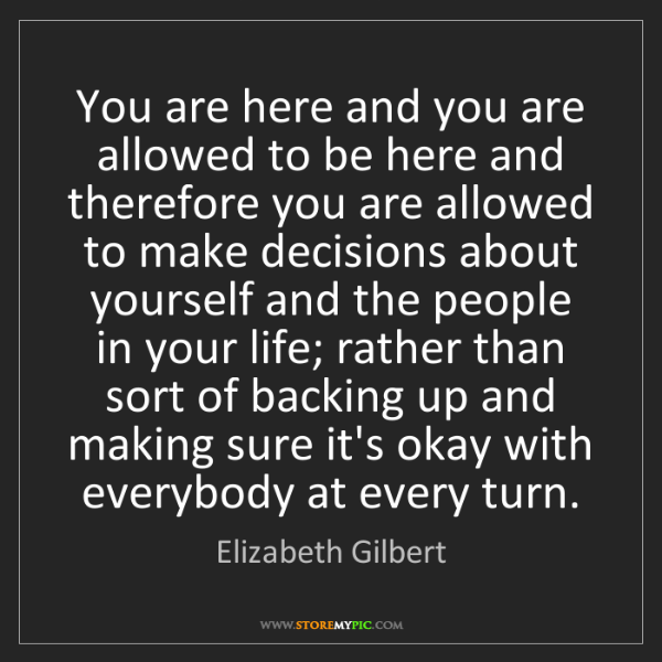 Elizabeth Gilbert: You are here and you are allowed to be here and therefore...