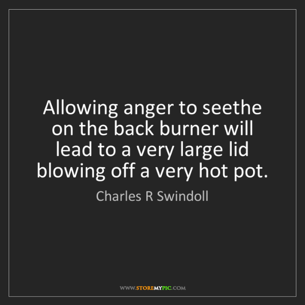 Charles R Swindoll: Allowing anger to seethe on the back burner will lead...