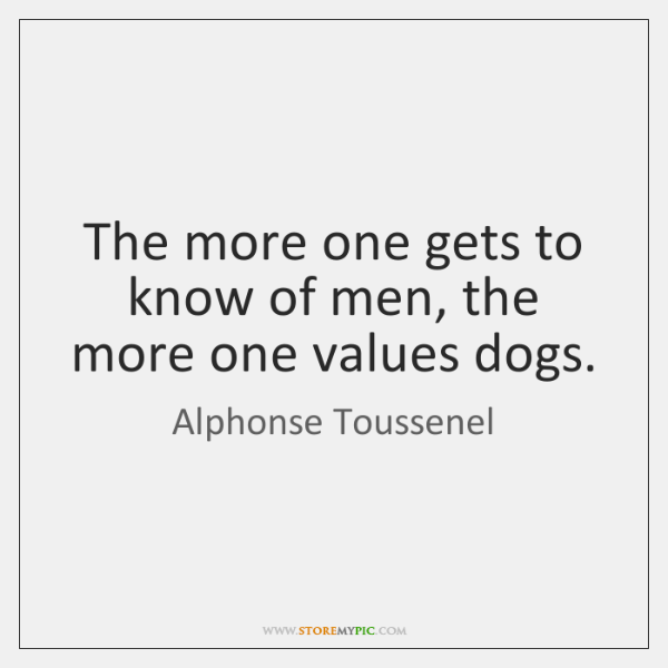 The more one gets to know of men, the more one values ...