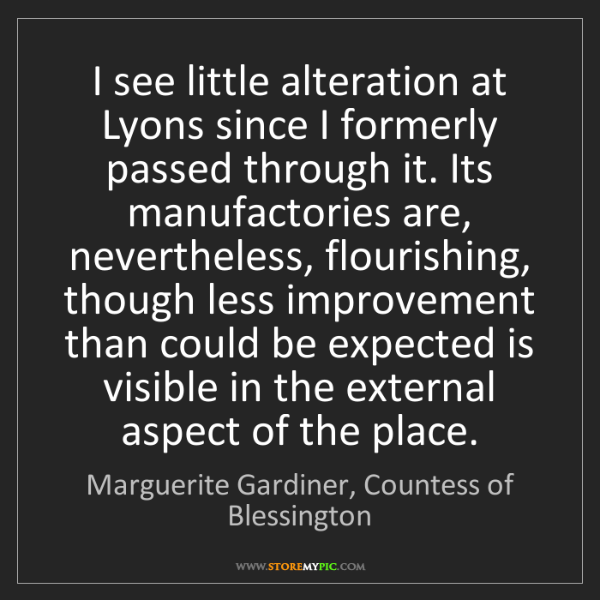 Marguerite Gardiner, Countess of Blessington: I see little alteration at Lyons since I formerly pass