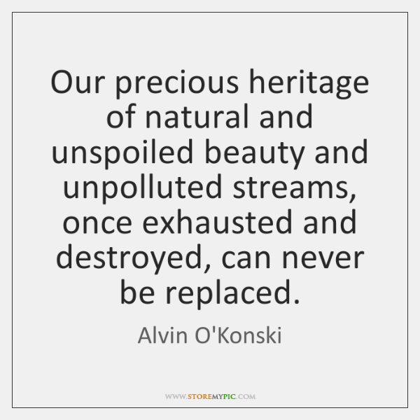 Our precious heritage of natural and unspoiled beauty and unpolluted streams, once ...