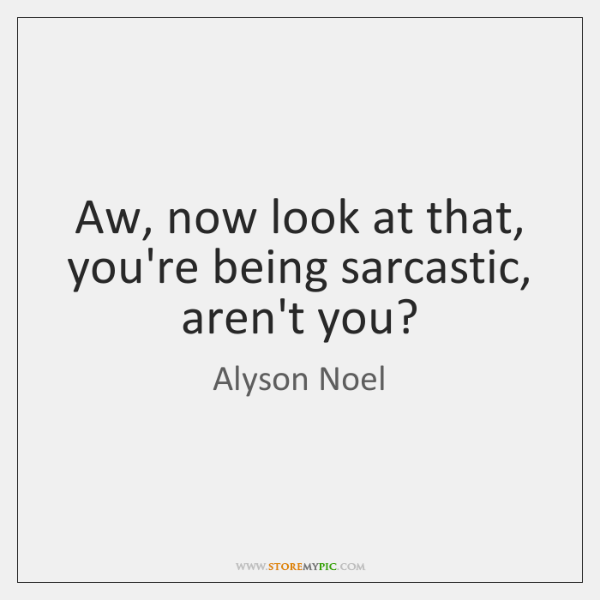 Aw, now look at that, you're being sarcastic, aren't you?