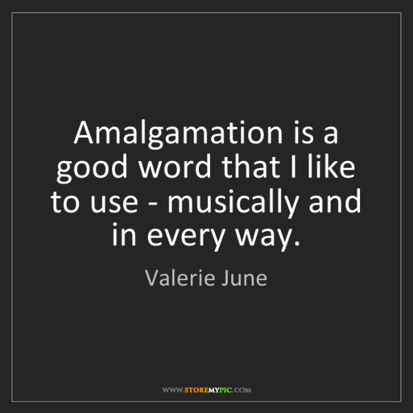 Valerie June: Amalgamation is a good word that I like to use - musically...