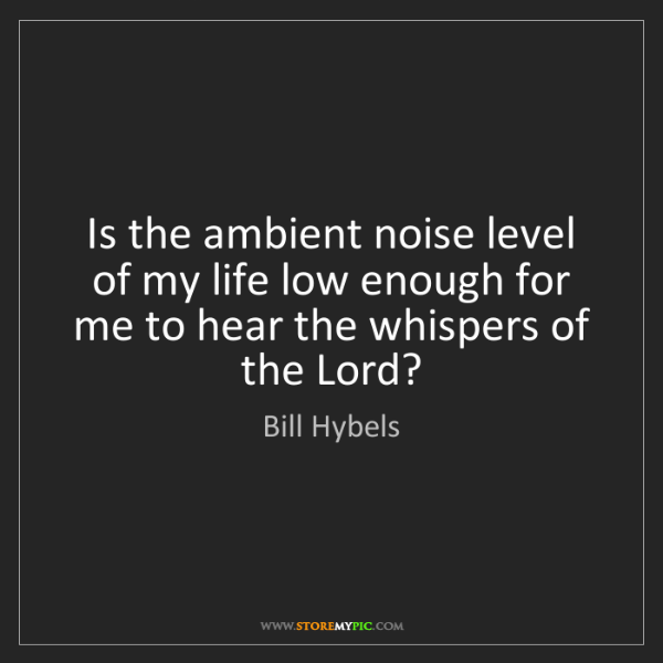 Bill Hybels: Is the ambient noise level of my life low enough for...