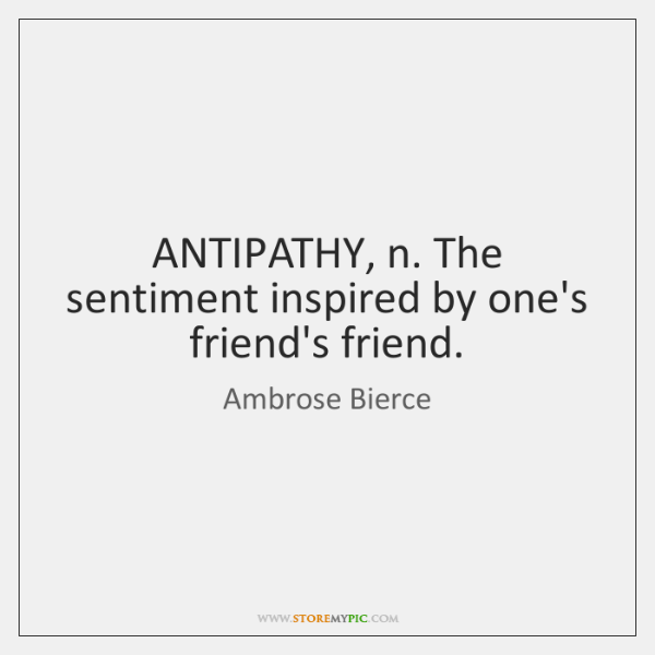 ANTIPATHY, n. The sentiment inspired by one's friend's friend.