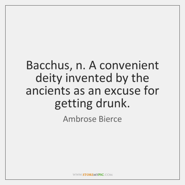 Bacchus, n. A convenient deity invented by the ancients as an excuse ...