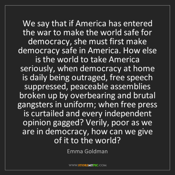 Emma Goldman: We say that if America has entered the war to make the...