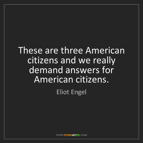 Eliot Engel: These are three American citizens and we really demand...