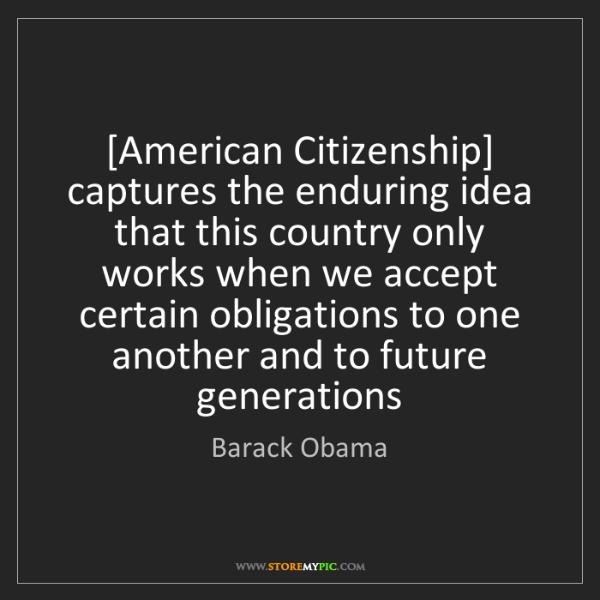 Barack Obama: [American Citizenship] captures the enduring idea that...