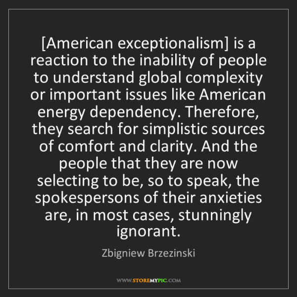 Zbigniew Brzezinski: [American exceptionalism] is a reaction to the inability...