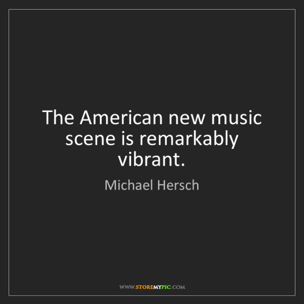 Michael Hersch: The American new music scene is remarkably vibrant.