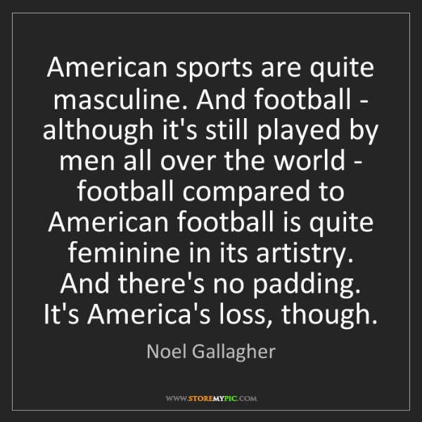 Noel Gallagher: American sports are quite masculine. And football - although...