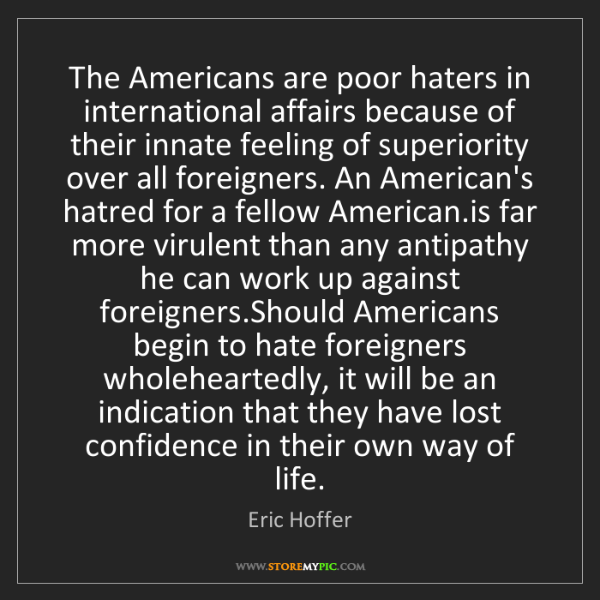Eric Hoffer: The Americans are poor haters in international affairs...