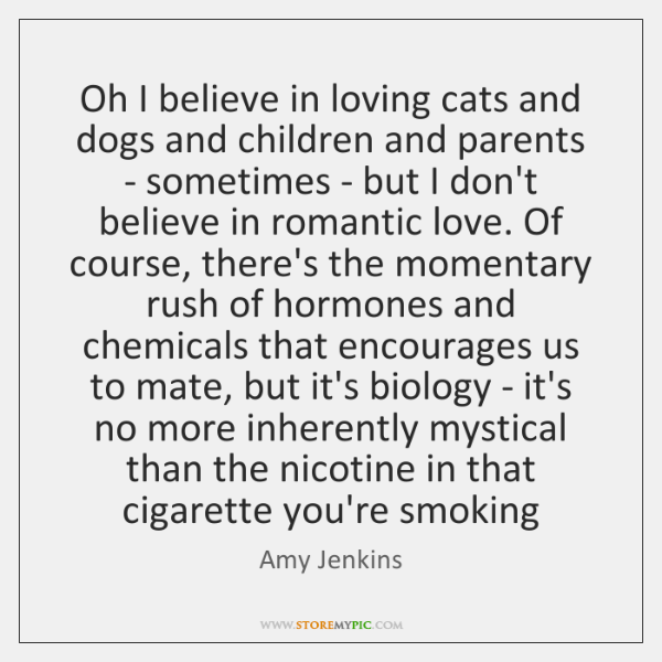 Oh I believe in loving cats and dogs and children and parents ...
