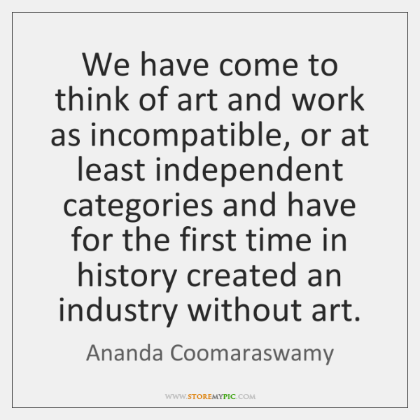 We have come to think of art and work as incompatible, or ...