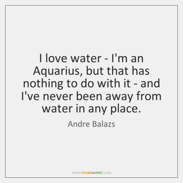I love water - I'm an Aquarius, but that has nothing to ...