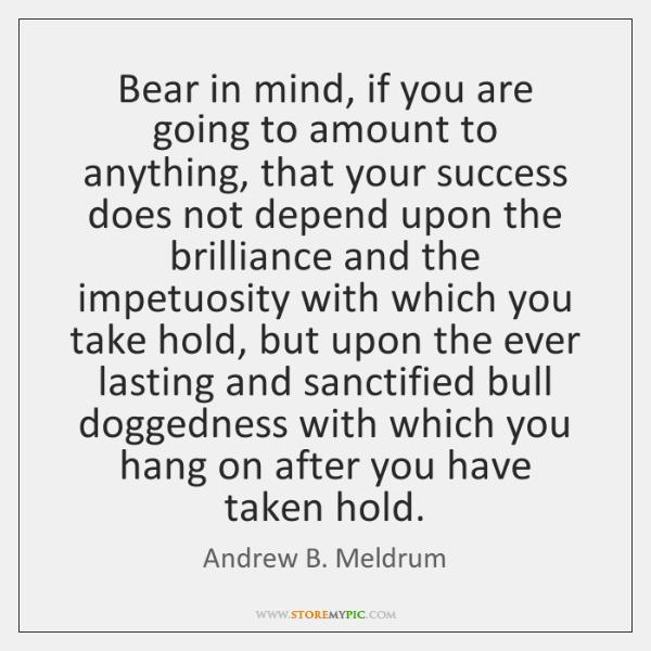 Bear in mind, if you are going to amount to anything, that ...