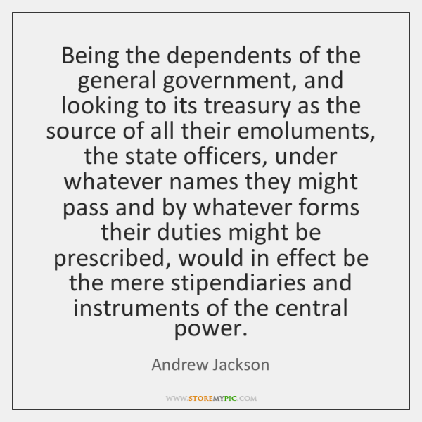 Being the dependents of the general government, and looking to its treasury ...