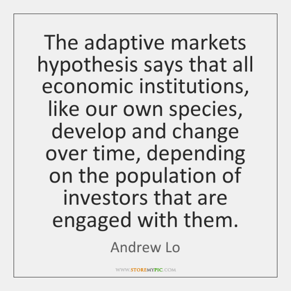 The adaptive markets hypothesis says that all economic institutions, like our own ...