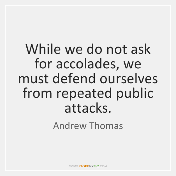 While we do not ask for accolades, we must defend ourselves from ...
