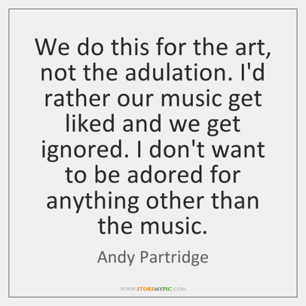 We do this for the art, not the adulation. I'd rather our ...
