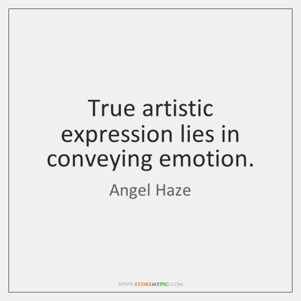 True artistic expression lies in conveying emotion.