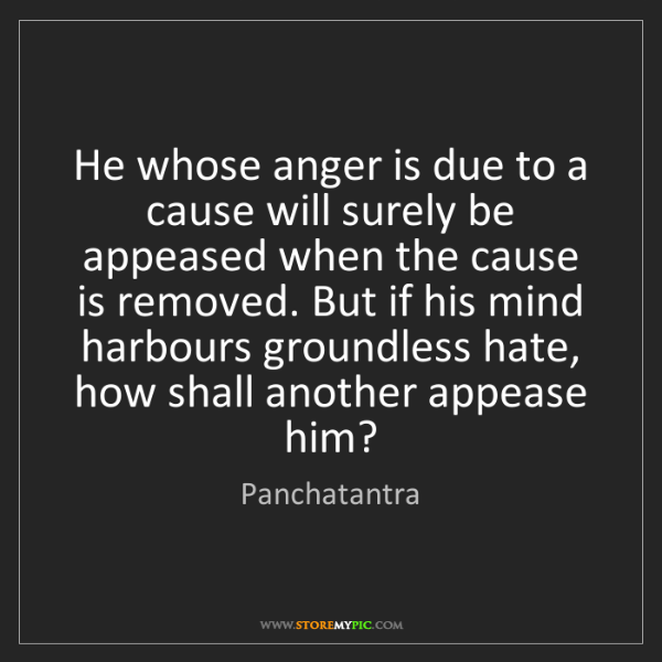 Panchatantra: He whose anger is due to a cause will surely be appeased...