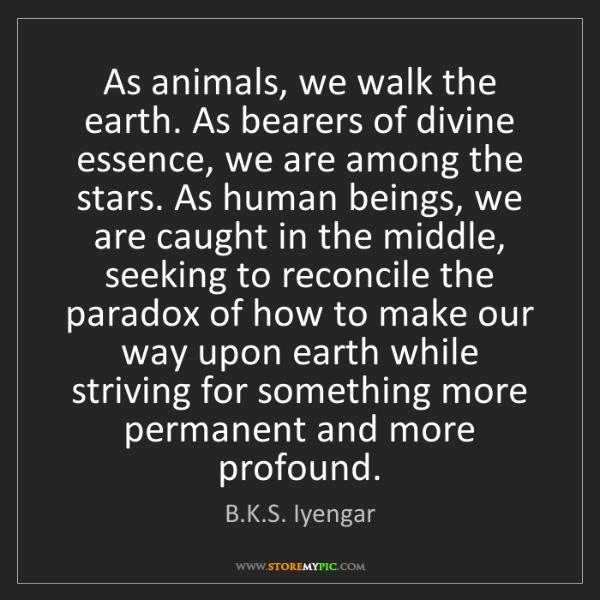 B.K.S. Iyengar: As animals, we walk the earth. As bearers of divine essence,...