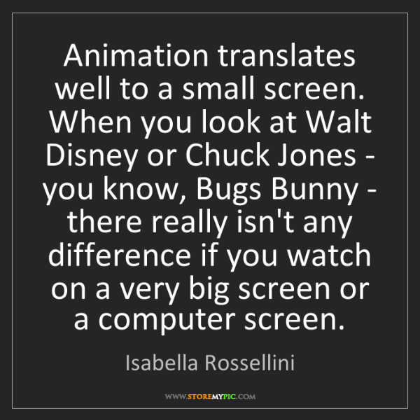 Isabella Rossellini: Animation translates well to a small screen. When you...