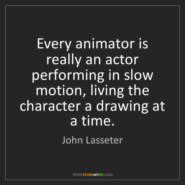 John Lasseter: Every animator is really an actor performing in slow...