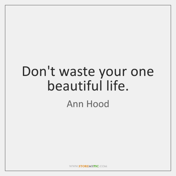 Don't waste your one beautiful life.