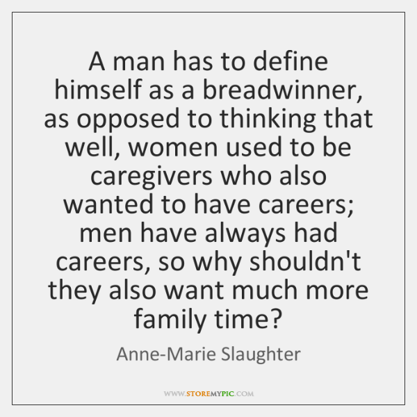 A man has to define himself as a breadwinner, as opposed to ...