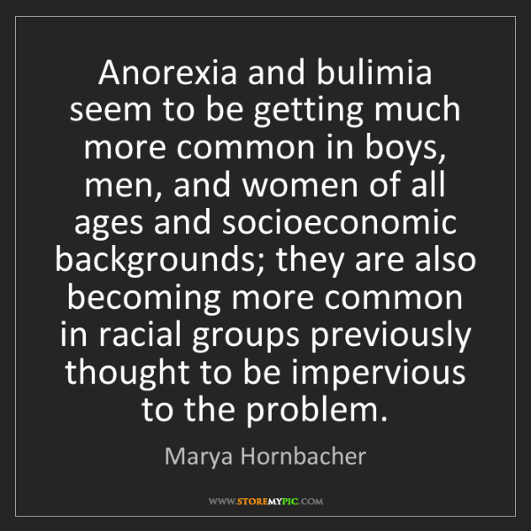 Marya Hornbacher: Anorexia and bulimia seem to be getting much more common...