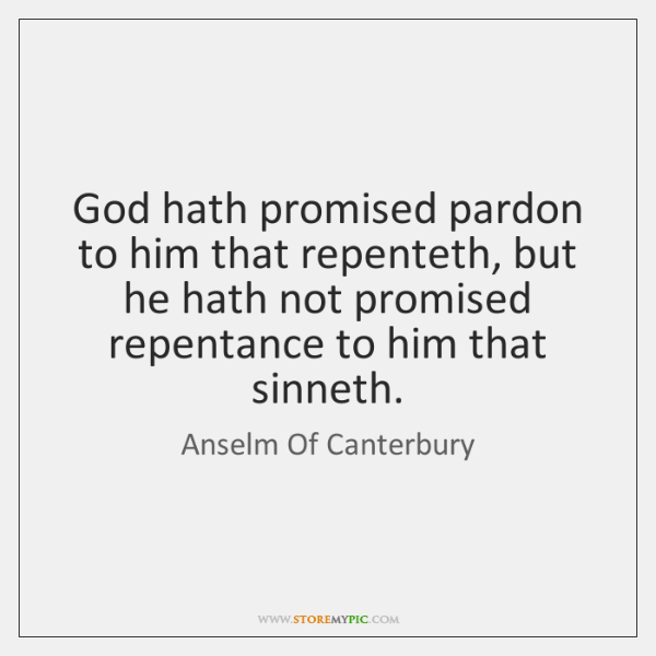 God hath promised pardon to him that repenteth, but he hath not ...