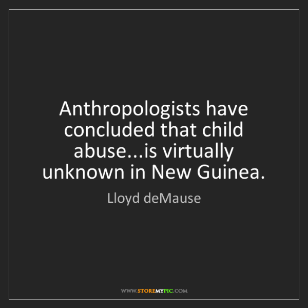 Lloyd deMause: Anthropologists have concluded that child abuse...is...